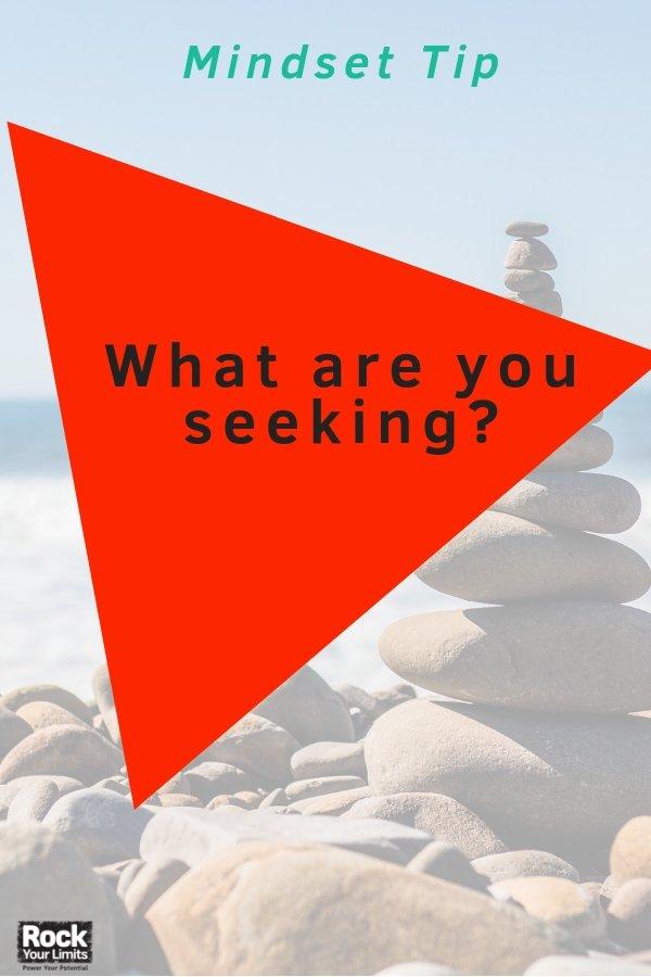 Mindset Hack: What are you seeking? #rockyourlimits #biztalk #mindset #loa